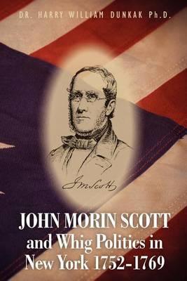 John Morin Scott and Whig Politics in New York 1752-1769