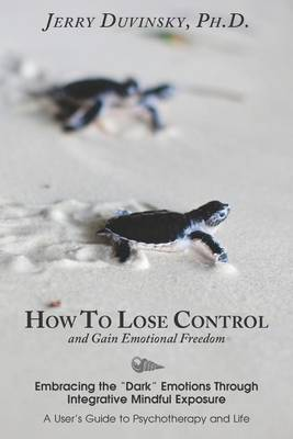 How to Lose Control and Gain Emotional Freedom: Embracing the Dark Emotions Through Integrative Mindful Exposure