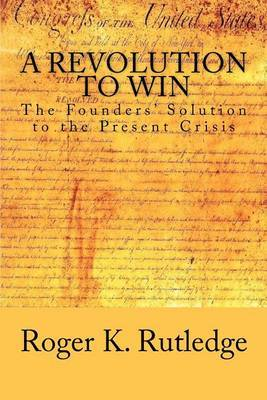 A Revolution to Win: The Founders' Solution to the Present Crisis