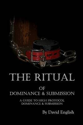 The Ritual of Dominance & Submission  : A Guide to High Protocol Dominance & Submission
