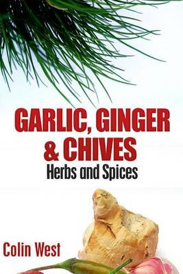 Herbs and Spices - Ginger, Garlic and Chives: All about Ginger, Chives and Garlic