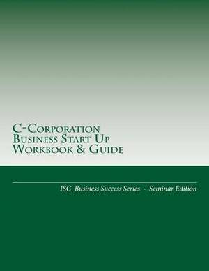 C-Corporation Business Start Up Workbook & Guide  : Isg Business Success Series - Seminar Edition
