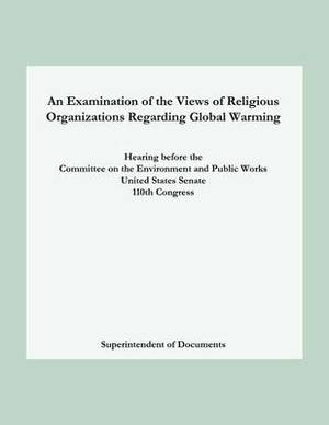 An Examination of the Views of Religious Organizations Regarding Global Warming: Hearing Before the Committee on Environment and Public Works United States Senate