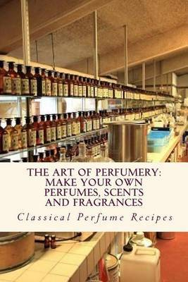 Art of Perfumery: How to Make Perfumes, Scents and Fragrances