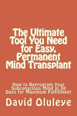 The Ultimate Tool You Need for Easy, Permanent Mind Transplant: How to Reprogram Your Subconscious Mind in 30 Days for Maximum Fulfillment