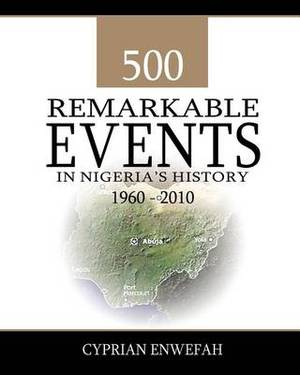 500 Remarkable Events in Nigeria's History 1960-2010