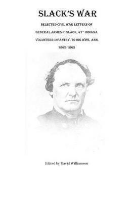 Slack's War: Selected Civil War Letters of General James R. Slack, 47th Indiana Volunteer Infantry, to His Wife, Ann, 1862-1865