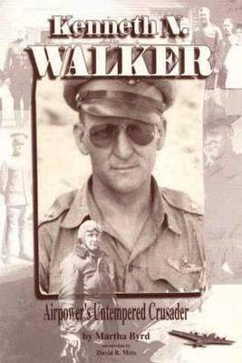 Kenneth N. Walker - Airpower's Untempered Crusader
