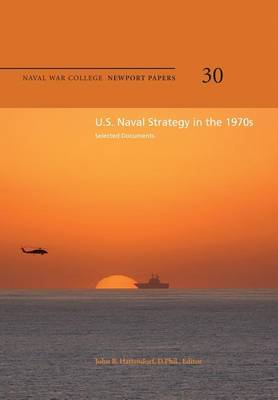U.S. Naval Strategy in the 1970s: Selected Documents: Naval War College Newport Papers 30