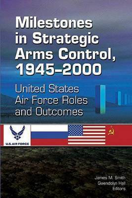 Milestones in Strategic Arms Control, 1945-2000, United States Air Force Roles and Outcomes