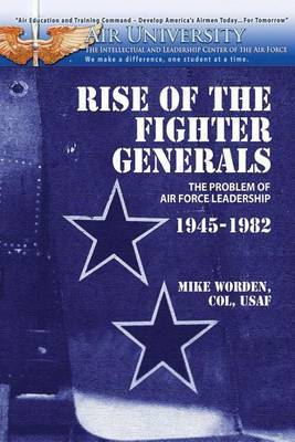 Rise of the Fighter Generals - The Problem of Air Force Leadershp 1945-1982