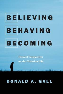 Believing, Behaving, Becoming: Pastoral Perspectives on the Christian Life