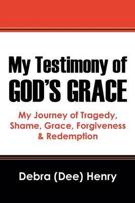 My Testimony of God's Grace: My Journey of Tragedy, Shame, Grace, Forgiveness & Redemption