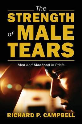 The Strength of Male Tears: Men and Manhood in Crisis