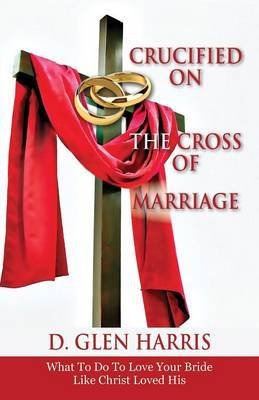Crucified on the Cross of Marriage: What to Do to Love Your Bride Like Christ Loved His
