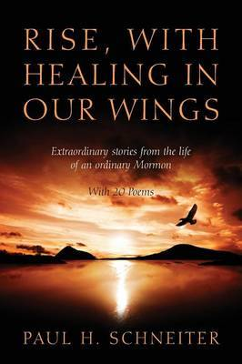 Rise, with Healing in Our Wings: Extraordinary Stories from the Life of an Ordinary Mormon with 20 Poems