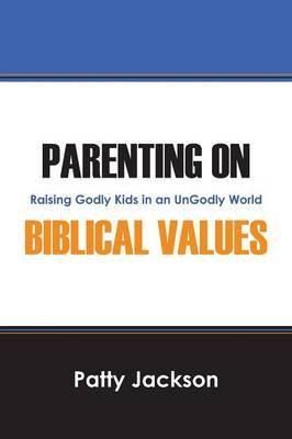 Parenting on Biblical Values: Raising Godly Kids in an Ungodly World