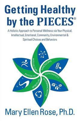 Getting Healthy by the Pieces: A Holistic Approach to Personal Wellness Via Your Physical, Intellectual, Emotional, Community, Environmental & Spirit