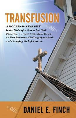 Transfusion: A Modern Day Parable in the Midst of a Serene But Dull Pastorate, a Tragic Event Rolls Down on Tom Bachman Challenging