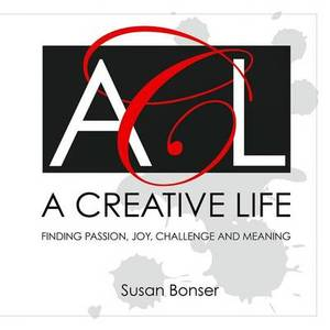 A Creative Life: Finding Passion, Joy, Challenge and Meaning