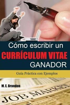 Como Escribir Un Curriculum Vitae Ganador: Guia Practica Con Ejemplos de Curriculum y Cartas de Presentacion