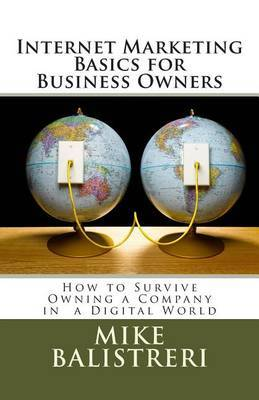Internet Marketing Basics for Business Owners: How to Survive Owning a Business in a Digital World