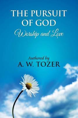 The Pursuit of God [ Worship and Love ]: The Pursuit of God by Aiden Wilson Tozer: This Excellent Treatise Guides Christians to Form a Deeper and Stronger Relationship with God, Regardless of Their Level of Spiritual Development.