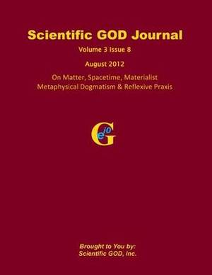 Scientific God Journal Volume 3 Issue 8: On Matter, Spacetime, Materialist Metaphysical Dogmatism & Reflexive Praxis