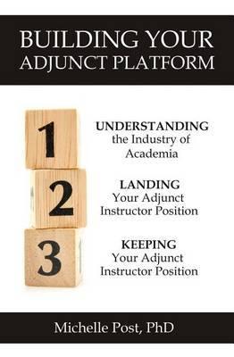 Building Your Adjunct Platform: Understanding the Industry-Landing Your First Adjunct Instructor Position-Keeping Your Adjunct Instructor Position