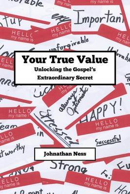 Your True Value Unlocking the Gospel's Extraodinary Secret: Discovering Your True Value