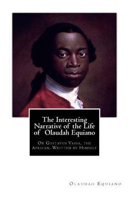 The Interesting Narrative of the Life of Olaudah Equiano: Or Gustavus Vassa, the African. Written by Himself