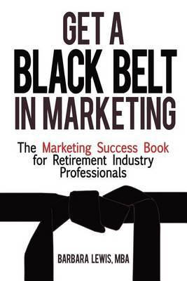 Get a Black Belt in Marketing: The Marketing Success Book for Retirement Industry Professionals