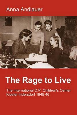 The Rage to Live. the International D.P. Children's Center Kloster Indersdorf 1945-46