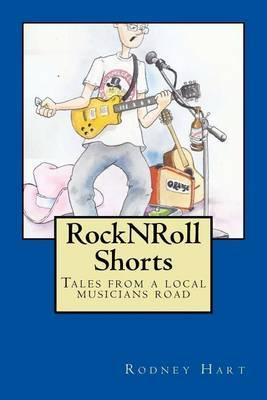 Rock N Roll Shorts: A Collection of Tales from the Local Musician's Road.