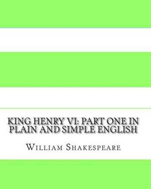 King Henry VI: Part One in Plain and Simple English: A Modern Translation and the Original Version