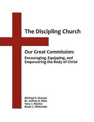 The Discipling Church: Our Great Commission: Encouraging, Equipping, and Empowering the Body of Christ