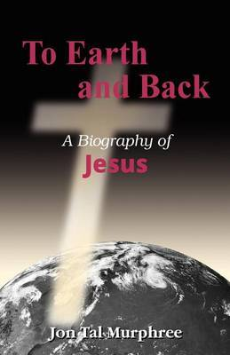 To Earth and Back: A Biography of Jesus