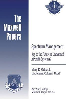 Spectrum Management: Key to the Future of Unmanned Aircraft Systems?: Maxwell Paper No. 44