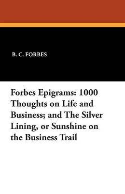 Forbes Epigrams: 1000 Thoughts on Life and Business; And the Silver Lining, or Sunshine on the Business Trail