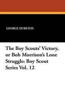 The Boy Scouts' Victory, or Bob Morrison's Lone Struggle: Boy Scout Series Vol. 12