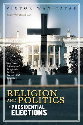 Religion and Politics in Presidential Elections: The Toxic Influence of Religion in Recent Presidential Elections