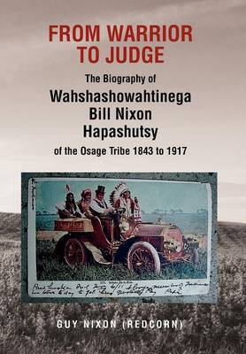 From Warrior to Judge the Biography of Wahshashowahtinega Bill Nixon Hapashutsy of the Osage Tribe 1843 to 1917: From Warrior to Judge