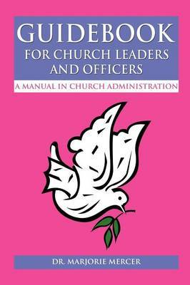 Guidebook for Church Leaders and Officers: A Manual in Church Administration