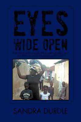 Eyes Wide Open: A Mother and Daughters Unbelievable True Stories of Their Journeys Into Haiti