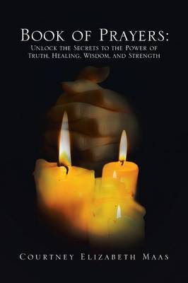Book of Prayers: Unlock the Secrets to the Power of Truth, Healing, Wisdom, and Strength: Unlock the Secrets to the Power of Truth, Hea