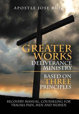 Greater Works Deliverance Ministry Based on Three Principles: Recovery Manual, Counseling for Trauma Pain, Men and Women