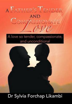 A Father's Tender and Compassionate Love: A Love So Tender, Compassionate, and Unconditional