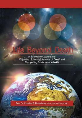 Life Beyond Death: A Subjective Account and Objective (Scholarly) Analysis of Death and Compelling Evidence of a After Life