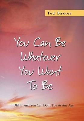 You Can Be Whatever You Want to Be: I Did It and You Can Do It Too at Any Age