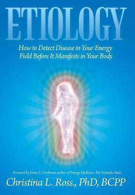 Etiology: How to Detect Disease in Your Energy Field Before It Manifests in Your Body